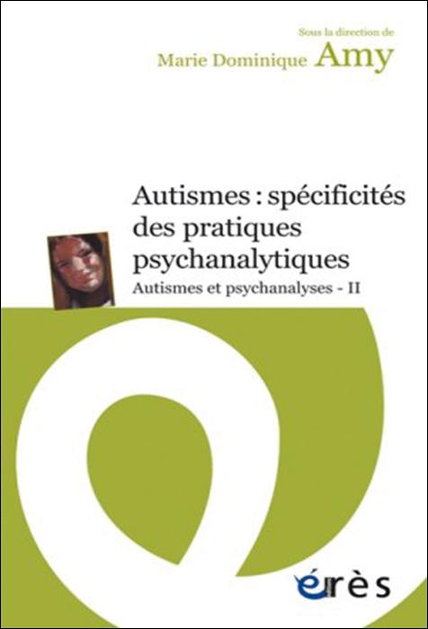 Autismes : spécificités des pratiques psychanalytiques. Autisme et psychanalyses, Tome II