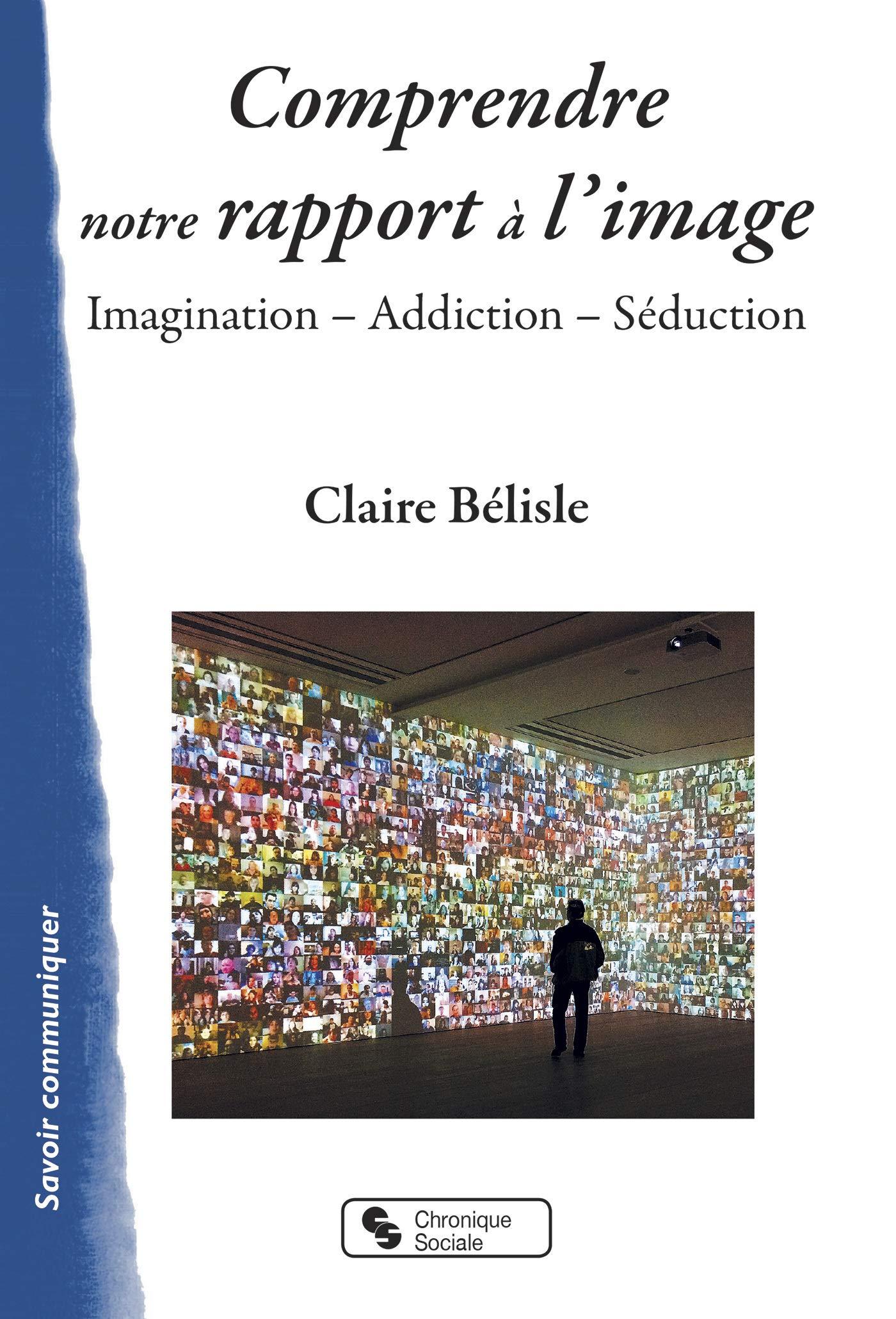 Comprendre notre rapport à l'image. Imagination – Addiction – Séduction