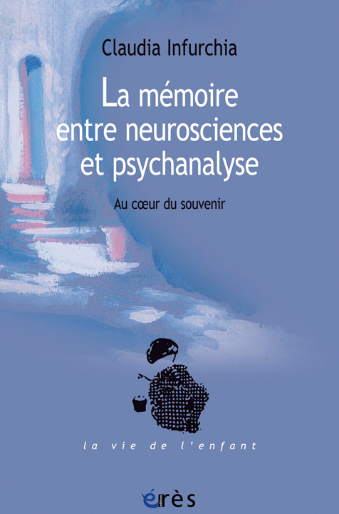 La mémoire entre neurosciences et psychanalyse. Au cœur du souvenir