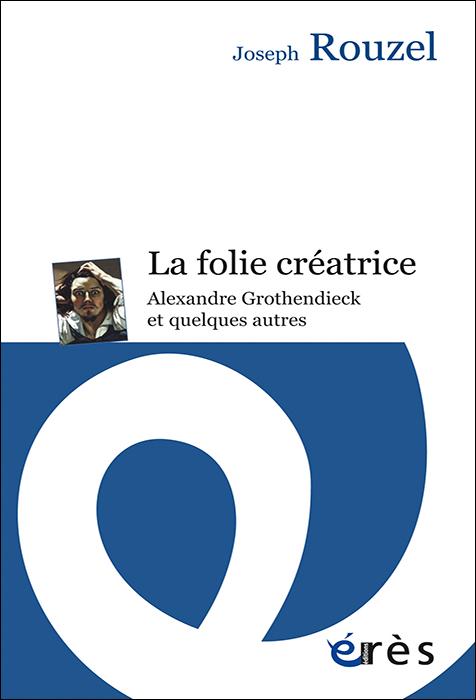 La folie créatrice. Alexandre Grothendieck et quelques autres