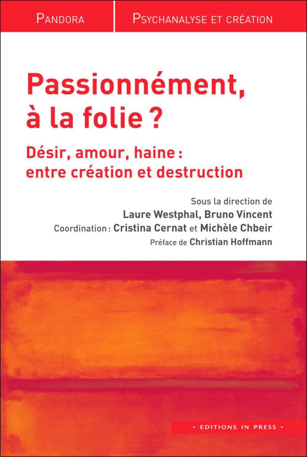 Passionnément, à la folie?  Désir, amour, haine: entre création et destruction