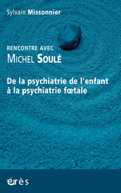 Rencontre  avec Michel Soulé. De la psychiatrie de l'enfant à la psychiatrie fœtale